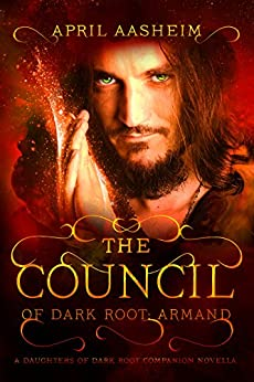 The Council of Dark Root: Armand: A Daughters of Dark Root Companion Novella (The Daughters of Dark Root Book 0) by [Aasheim, April]