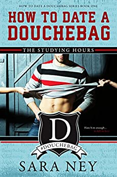 How to Date a Douchebag: The Studying Hours by [Ney, Sara]