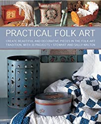 Practical Folk Art: Create Beautiful and Decorative Pieces in the Folk Art Tradition, with 35 Projects