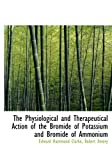 The Physiological and Therapeutical Action of the Bromide of Potassium and Bromide of Ammonium, Robert Amory Hammond Clarke, 0554747243