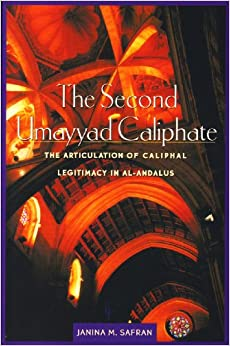 The Second Umayyad Caliphate: The Articulation of Caliphal Legitimacy in Al-Andalus Harvard Middle Eastern Monographs