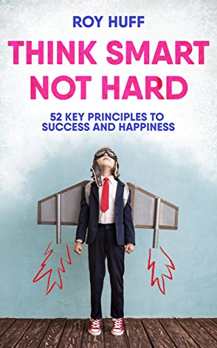 Book: Think Smart Not Hard - 52 Key Principles To Success and Happiness by Roy Huff