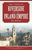 True Stories of Riverside and the Inland Empire (American Chronicles)