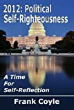 2012: Political Self-Righteousness, a Time for Self-Reflection, Frank Coyle, 147755680X
