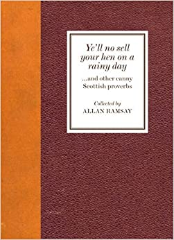 Ye'll No Sell Your Hen on a Rainy Day: And Other Canny Scottish Proverbs