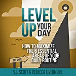 Level Up Your Day: How to Maximize the 6 Essential Areas of Your Daily Routine | S.J. Scott,Rebecca Livermore