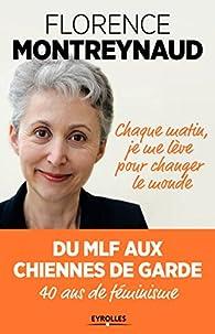 Chaque matin je me lève pour changer le monde : Du MLF aux Chiennes de garde, 40 ans de féminisme par Florence Montreynaud