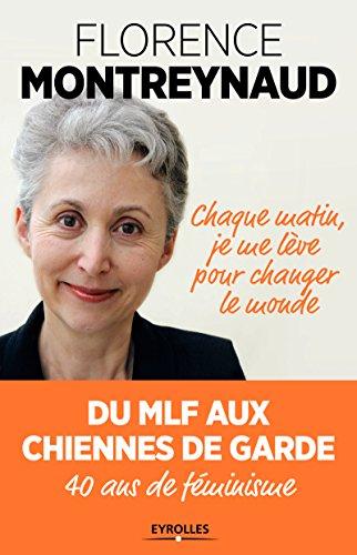 Chaque matin, je me lève pour changer le monde : Du MLF aux Chiennes de garde, 40 ans de féminisme (Aux Changer)