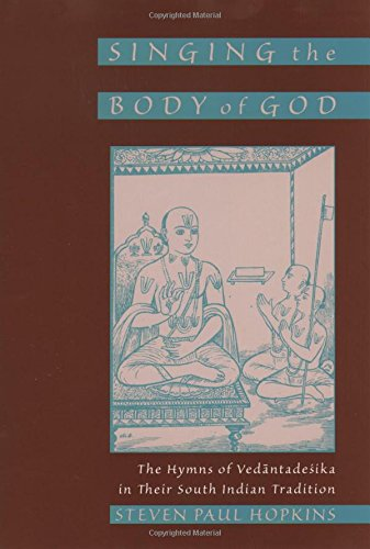 Singing the Body of God: The Hymns of Vedantadesika in Their South Indian Tradition by Steven Paul Hopkins