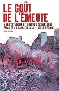 Le goût de l'émeute : Manifestations et violences de rue dans Paris et sa banlieue à la par Anne Steiner