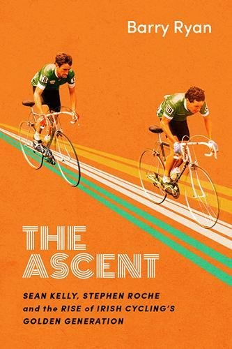 The Ascent: Sean Kelly, Stephen Roche and the Be generated of Irish Cycling's Golden Generation