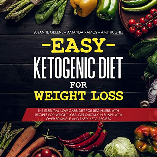 Easy Ketogenic Diet for Weight Loss: The Essential Low Carb Diet for Beginners with Recipes for Weight Loss. Get Quickly in Shape with over 80 Simple and Tasty Keto Recipes by Suzanne Greene, Amanda Ramos, Amy Hughes