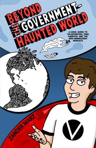 Beyond the Government-Haunted World: A Comic Guide to Voluntaryism, Free Markets, and the Non-Aggression Principle