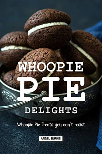 Whoopie Pie Delights: Whoopie Pie Treats You Can't Resist by [Burns, Angel]