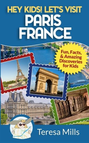 Hey Kids! Let's Visit Paris France: Fun, Facts and Amazing Discoveries for Kids (Volume - Discovery Mill
