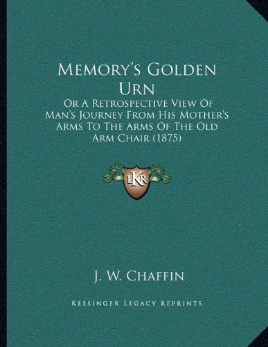 Golden Urn - Memory's Golden Urn: Or A Retrospective View Of Man's Journey From His Mother's Arms To The Arms Of The Old Arm Chair (1875)