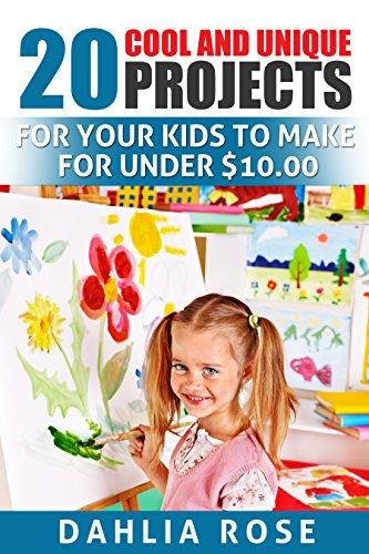 20 Cool and Unique Projects: For Your Kids to Make for Under $10.00 by [Rose, Dahlia]