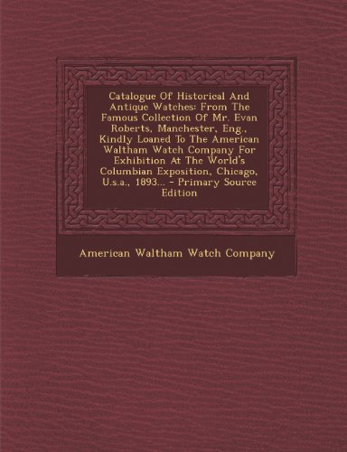 Catalogue Of Historical And Antique Watches: From The Famous Collection Of Mr. Evan Roberts, Manchester, Eng., Kindly Loaned To The American Waltham ... Exposition, Chicago, U.s.a., 1893...