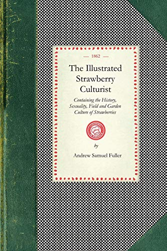 Illustrated Strawberry Culturist: Containing the History, Sexuality, Field and Garden Culture of Strawberries, Forcing or Pot Culture, How to Grow ... With Receipts for... (Cooking in - Grow Pot Strawberries Strawberry