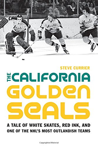 The California Golden Seals: A Tale of White Skates, Red Ink, and One of the NHLs Most Outlandish Teams
