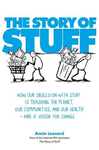 The Story of Stuff: How Our Obsession with Stuff is Trashing the Planet, Our Communities, and Our Health - and a Vision