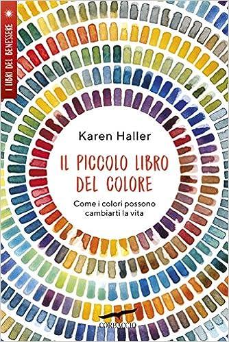 Amazon It Il Piccolo Libro Del Colore Come I Colori Possono Cambiarti La Vita Haller Karen Dossena Paolo A Libri