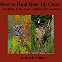 How to Hunt Deer up Close: With Bows, Riflles, Muzzleloaders and Crossbows Audiobook by John E. Phillips Narrated by John Davenport