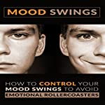 Mood Swings: How to Control Your Mood Swings to Avoid Emotional Rollercoasters | Patricia A Carlisle