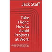 Take Flight: How to Avoid Projects at Work: An essential survival guide for people who just want to do their job, get paid and go home. (Utterly Essential Guides Book 1)