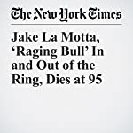 Jake La Motta, 'Raging Bull' In and Out of the Ring, Dies at 95 | Richard Goldstein