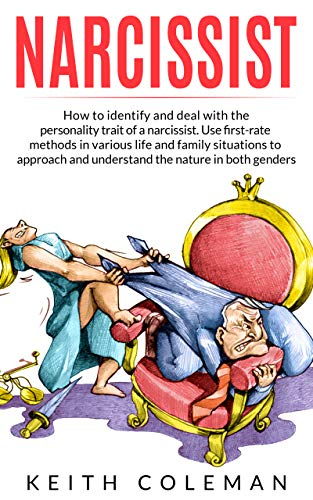 Narcissist: How to Identify and Deal with the Personality Trait of a Narcissist. Use First-Rate Methods in Various Life and Family Situations to Approach and Understand the Nature in Both Genders by [Coleman, Keith]