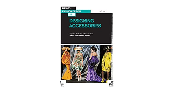24e26344f Basics Fashion Design 09: Designing Accessories: Exploring the design and  construction of bags, shoes, hats and jewellery: John Lau: 9782940411313:  ...