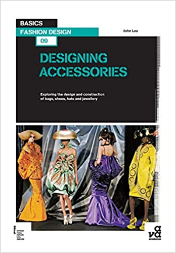 Basics Fashion Design 09 Designing Accessories Exploring The Design And Construction Of Bags Shoes Hats And Jewellery Lau John 9782940411313 Amazon Com Books