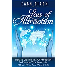 Anxiety: Law Of Attraction: How To Use The Law Of Attraction To Reduce Your Anxiety & Attract What You Want In Life ((5 Bonuses Inside. (Valued $1500) The Abundance Factor)