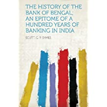 The History of the Bank of Bengal; An Epitome of a Hundred Years of Banking in India