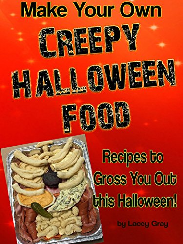Make Your Own Creepy Halloween Food: Recipes to Gross You Out this Halloween!