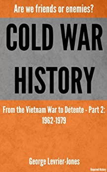 Cold War History - Are we friends or enemies? - From the Vietnam War to Détente - Part 2: 1962-1979 (Required History) by [Levrier-Jones, George]
