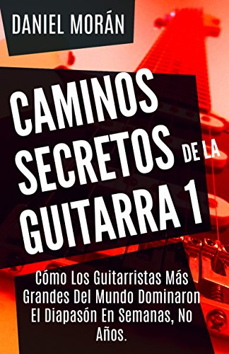 El Camino Instrument - Caminos Secretos de la Guitarra 1: Cómo Los Guitarristas Más Grandes Del Mundo Dominaron El Diapasón En  Semanas, No Años. (CAMINOS DE LA GUITARRA) (Spanish Edition)