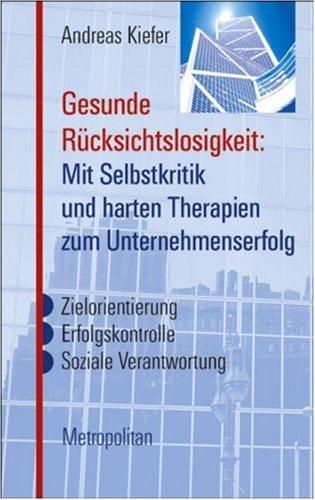 Gesunde Rücksichtslosigkeit: mit Selbstkritik und harten Therapien zum Unternehmenserfolg : Zielorie