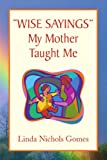 ''Wise Sayings'' My Mother Taught Me, Linda Nichols Gomes, 1436366836