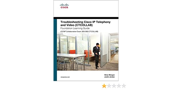 Troubleshooting Cisco IP Telephony and Video (CTCOLLAB) Foundation