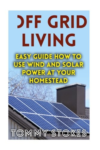 Off Grid Living: Easy Guide How To Use Wind And Solar Power At Your Homestead