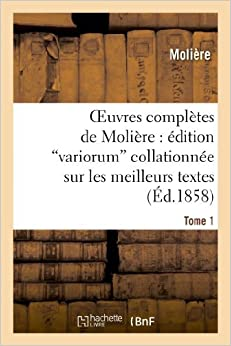 Oeuvres Completes de Moliere: Edition Variorum Collationnee Sur Les Meilleurs Textes. Tome 1 (Litterature) by Moliere (2013-02-25)
