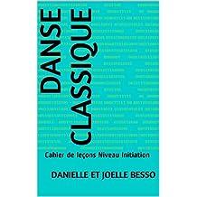 DANSE CLASSIQUE: Cahier de leçons Niveau Initiation (Cahiers de leçons t. 2) (French Edition)
