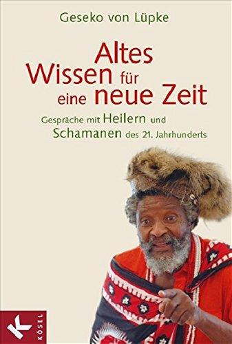 Altes Wissen für eine neue Zeit: Gespräche mit Heilern und Schamanen des 21. Jahrhunderts