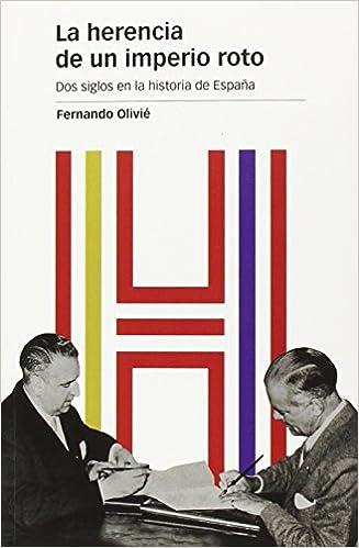 HERENCIA DE UN IMPERIO ROTO, LA: Dos siglos en la historia de España: 122 Estudios: Amazon.es: Olivié González-Pumariega, Fernando: Libros