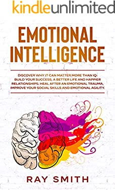 Emotional Intelligence: Discover Why It Can Matter More Than IQ: Build Your Success, A Better Life and Happier Relationships. Heal After Emotional Trauma, Improve Your Social Skills and Your Agility