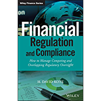 Financial Regulation and Compliance: How to Manage Competing and Overlapping Regulatory Oversight (The Wiley Finance Series)