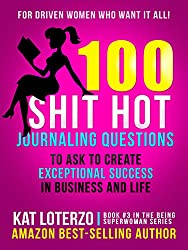 100 Shit Hot Journaling Questions to Ask to Create Exceptional Success in Business and Life: For Driven Women Who Want It All! (Being Superwoman Book 3)