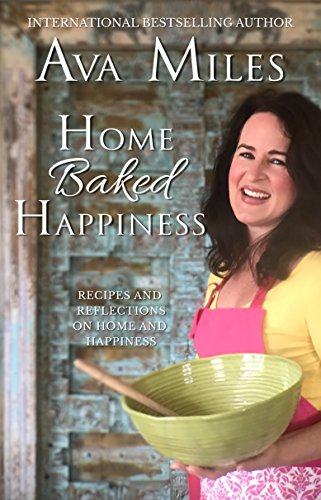 Home Baked Happiness: Recipes and Reflections on Home and Happiness by Ava Miles